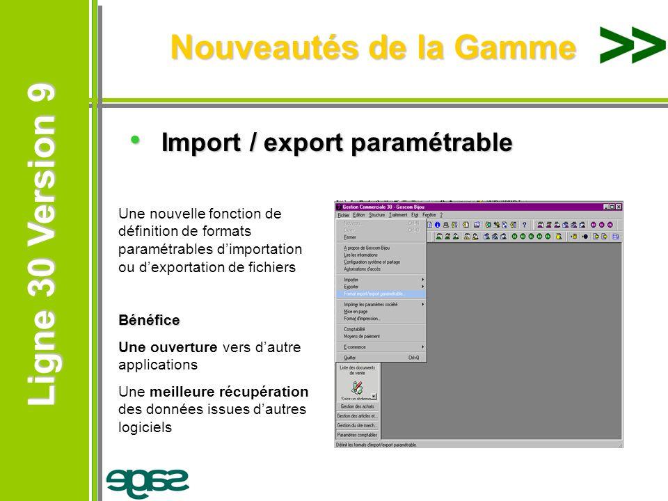 Ligne 30 Version 9 Ligne 30 Version 9 Nouveautés de la Gamme Import / export paramétrable Import / export paramétrable Une nouvelle fonction de défini