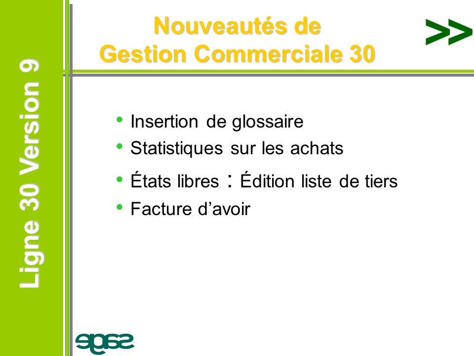Ligne 30 Version 9 Ligne 30 Version 9 Nouveautés de Gestion Commerciale 30 Insertion de glossaire Statistiques sur les achats États libres : Édition l