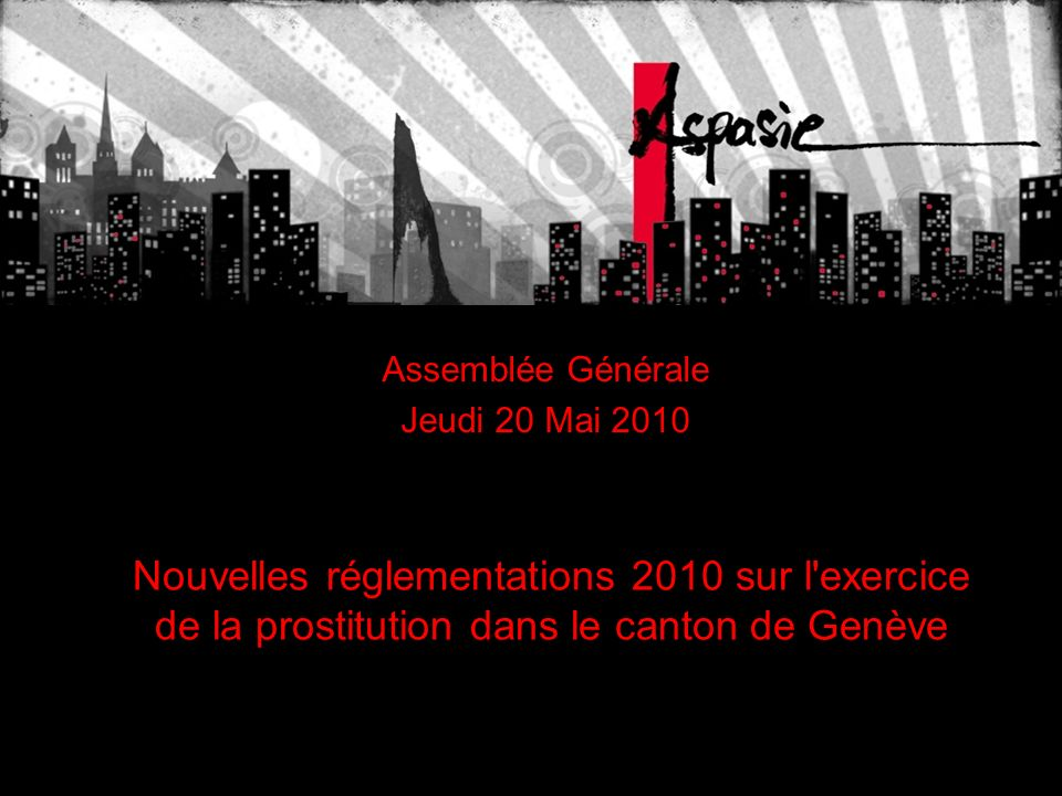 Nouvelles réglementations 2010 sur l exercice de la prostitution dans le canton de Genève Assemblée Générale Jeudi 20 Mai 2010