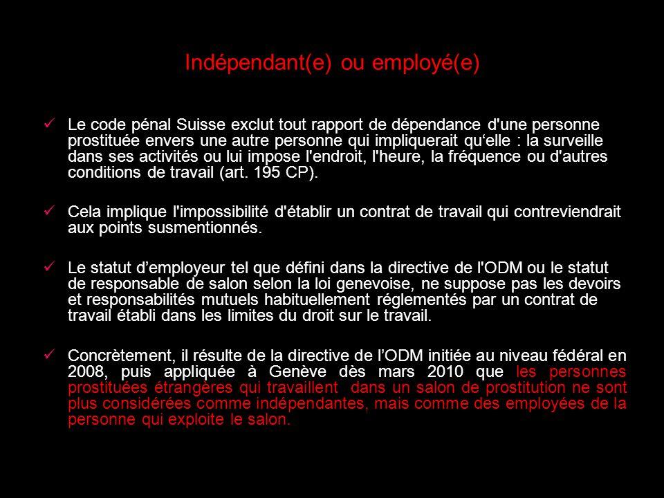 Indépendant(e) ou employé(e) Le code pénal Suisse exclut tout rapport de dépendance d une personne prostituée envers une autre personne qui impliquerait quelle : la surveille dans ses activités ou lui impose l endroit, l heure, la fréquence ou d autres conditions de travail (art.
