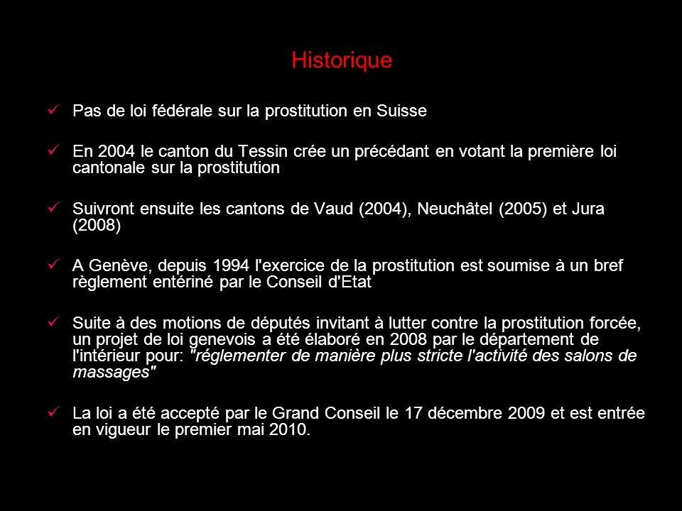 Historique Pas de loi fédérale sur la prostitution en Suisse En 2004 le canton du Tessin crée un précédant en votant la première loi cantonale sur la prostitution Suivront ensuite les cantons de Vaud (2004), Neuchâtel (2005) et Jura (2008) A Genève, depuis 1994 l exercice de la prostitution est soumise à un bref règlement entériné par le Conseil d Etat Suite à des motions de députés invitant à lutter contre la prostitution forcée, un projet de loi genevois a été élaboré en 2008 par le département de l intérieur pour: réglementer de manière plus stricte l activité des salons de massages La loi a été accepté par le Grand Conseil le 17 décembre 2009 et est entrée en vigueur le premier mai 2010.