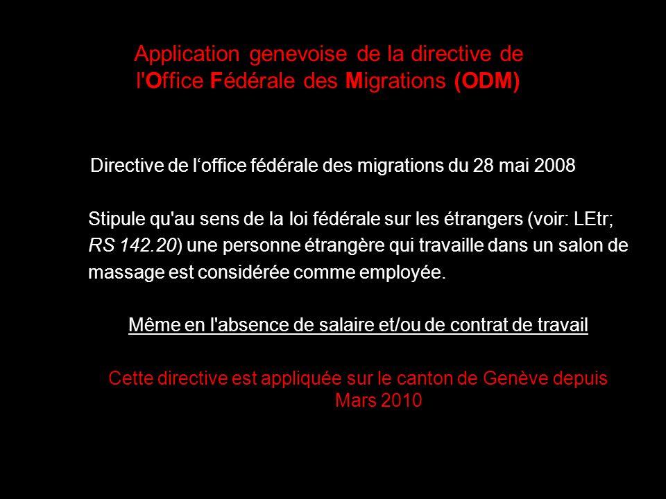 Application genevoise de la directive de l Office Fédérale des Migrations (ODM) Directive de loffice fédérale des migrations du 28 mai 2008 Stipule qu au sens de la loi fédérale sur les étrangers (voir: LEtr; RS 142.20) une personne étrangère qui travaille dans un salon de massage est considérée comme employée.