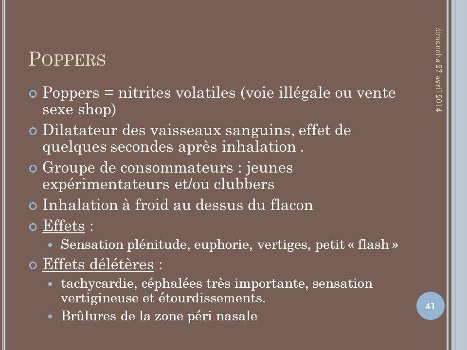 P OPPERS Poppers = nitrites volatiles (voie illégale ou vente sexe shop) Dilatateur des vaisseaux sanguins, effet de quelques secondes après inhalatio