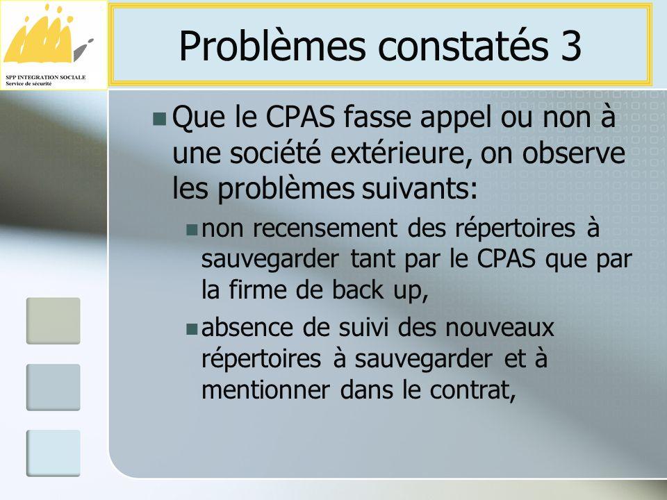 Que le CPAS fasse appel ou non à une société extérieure, on observe les problèmes suivants: non recensement des répertoires à sauvegarder tant par le CPAS que par la firme de back up, absence de suivi des nouveaux répertoires à sauvegarder et à mentionner dans le contrat, Problèmes constatés 3
