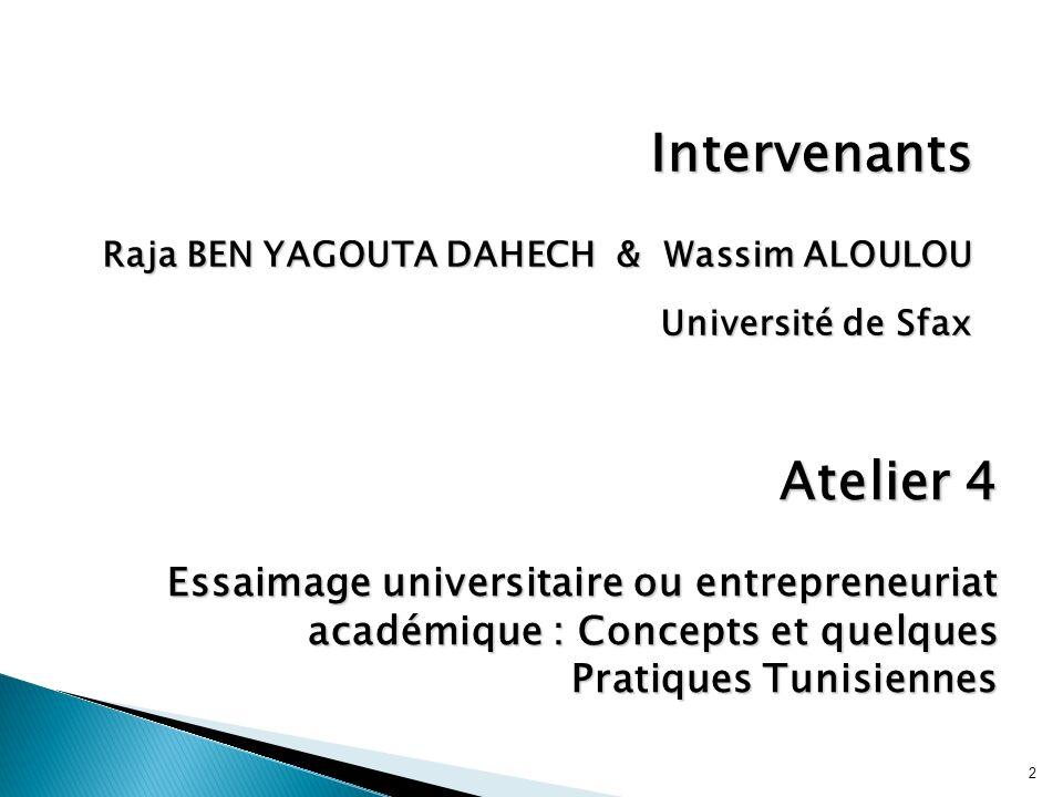 2 Intervenants Raja BEN YAGOUTA DAHECH & Wassim ALOULOU Université de Sfax Atelier 4 Essaimage universitaire ou entrepreneuriat académique : Concepts