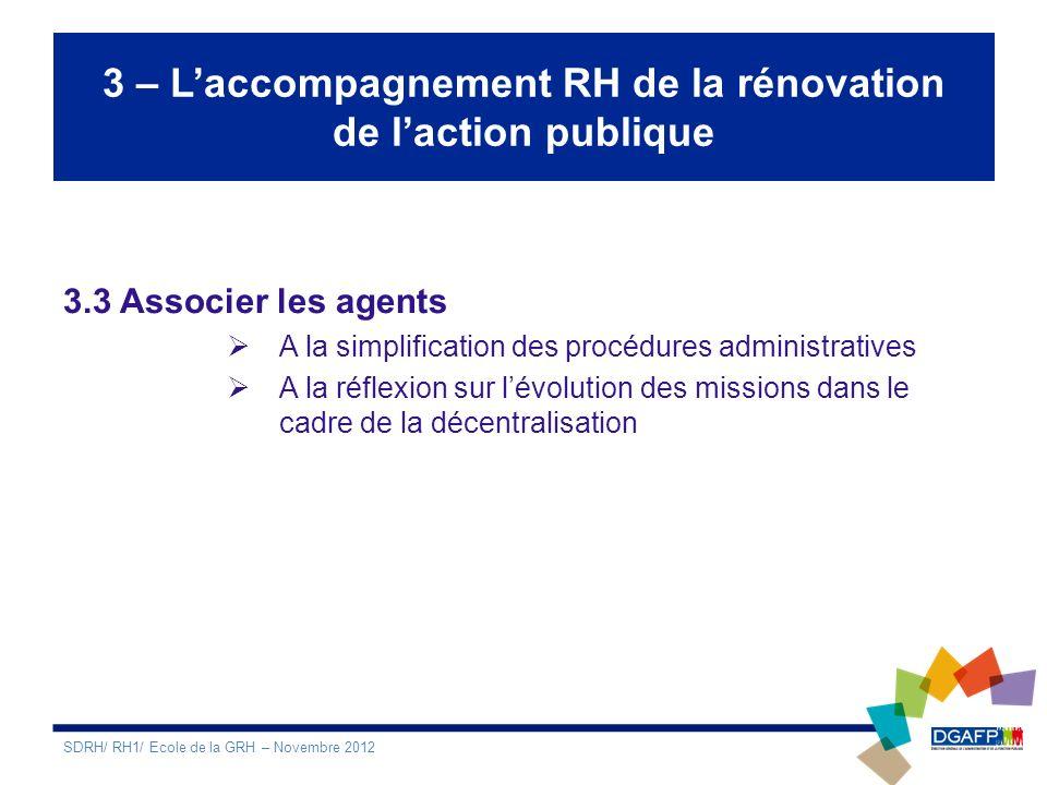 3 – Laccompagnement RH de la rénovation de laction publique 3.3 Associer les agents A la simplification des procédures administratives A la réflexion sur lévolution des missions dans le cadre de la décentralisation SDRH/ RH1/ Ecole de la GRH – Novembre 2012