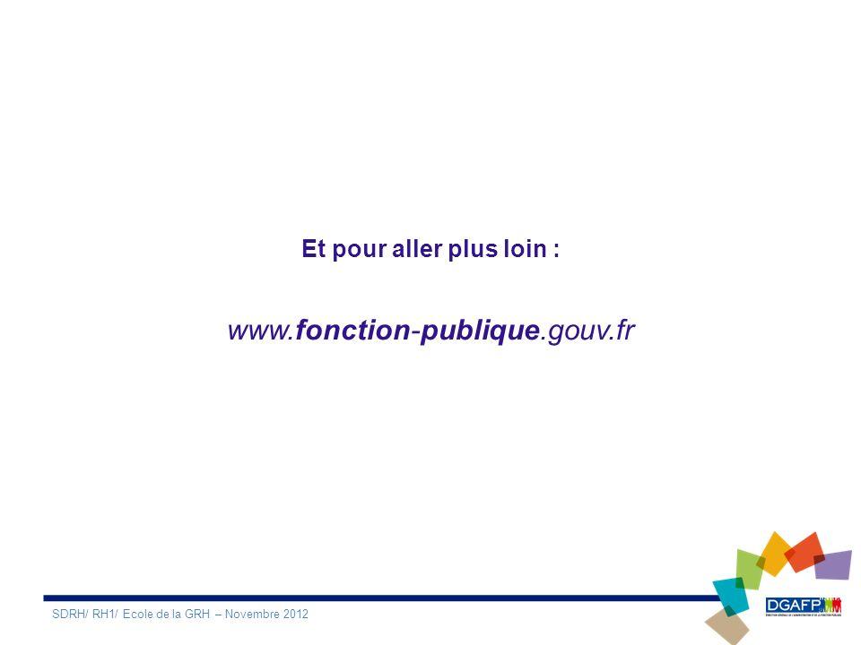 Et pour aller plus loin : www.fonction-publique.gouv.fr SDRH/ RH1/ Ecole de la GRH – Novembre 2012