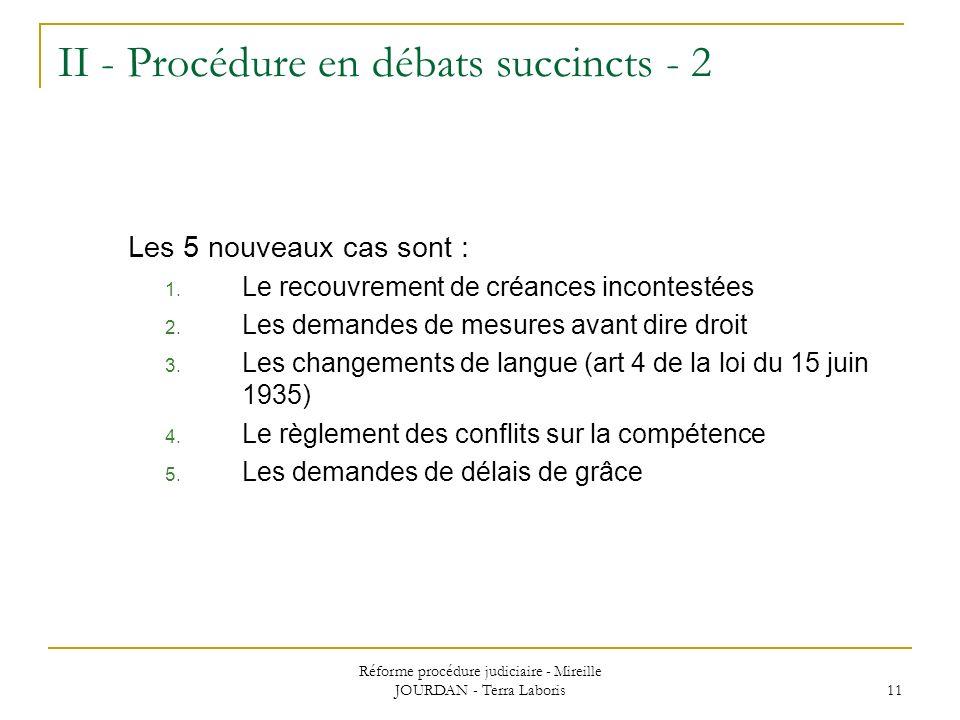 Réforme procédure judiciaire - Mireille JOURDAN - Terra Laboris 11 II - Procédure en débats succincts - 2 Les 5 nouveaux cas sont : 1. Le recouvrement