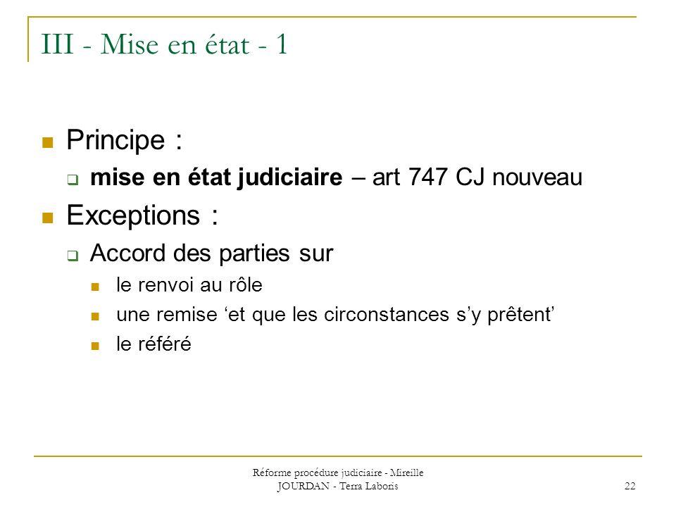 Réforme procédure judiciaire - Mireille JOURDAN - Terra Laboris 22 III - Mise en état - 1 Principe : mise en état judiciaire – art 747 CJ nouveau Exce