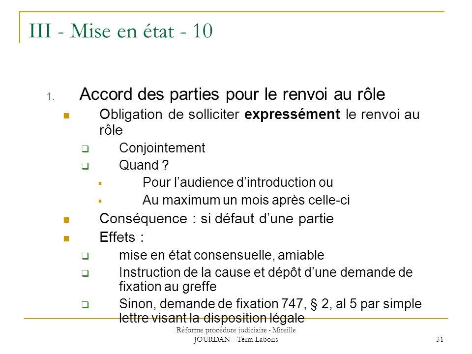 Réforme procédure judiciaire - Mireille JOURDAN - Terra Laboris 31 III - Mise en état - 10 1. Accord des parties pour le renvoi au rôle Obligation de