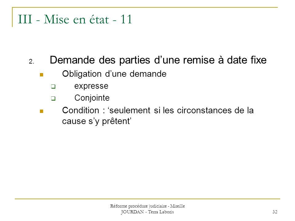Réforme procédure judiciaire - Mireille JOURDAN - Terra Laboris 32 III - Mise en état - 11 2. Demande des parties dune remise à date fixe Obligation d