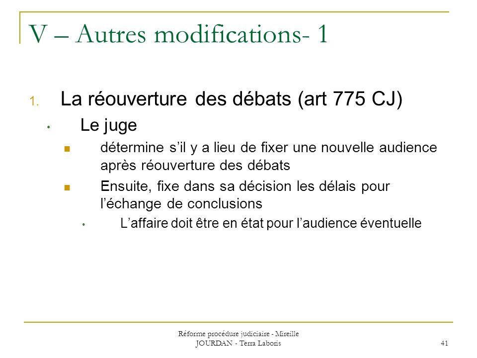 Réforme procédure judiciaire - Mireille JOURDAN - Terra Laboris 41 V – Autres modifications- 1 1. La réouverture des débats (art 775 CJ) Le juge déter
