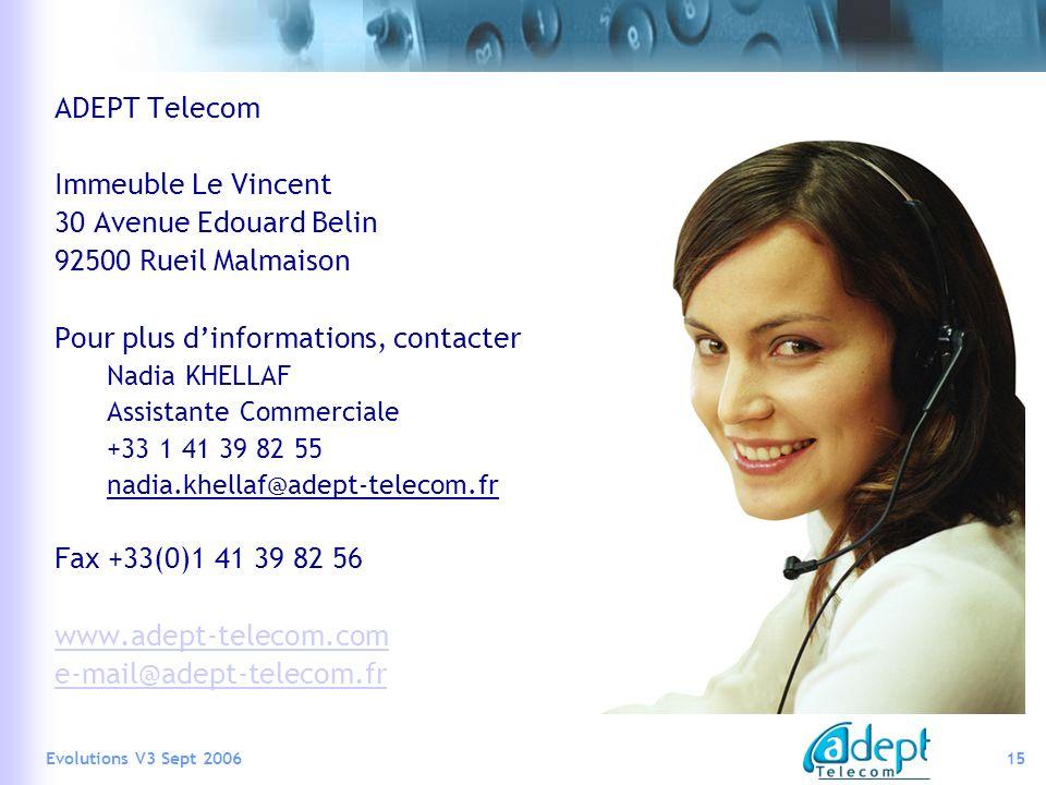 15Evolutions V3 Sept 2006 ADEPT Telecom Immeuble Le Vincent 30 Avenue Edouard Belin 92500 Rueil Malmaison Pour plus dinformations, contacter Nadia KHELLAF Assistante Commerciale +33 1 41 39 82 55 nadia.khellaf@adept-telecom.fr Fax +33(0)1 41 39 82 56 www.adept-telecom.com e-mail@adept-telecom.fr