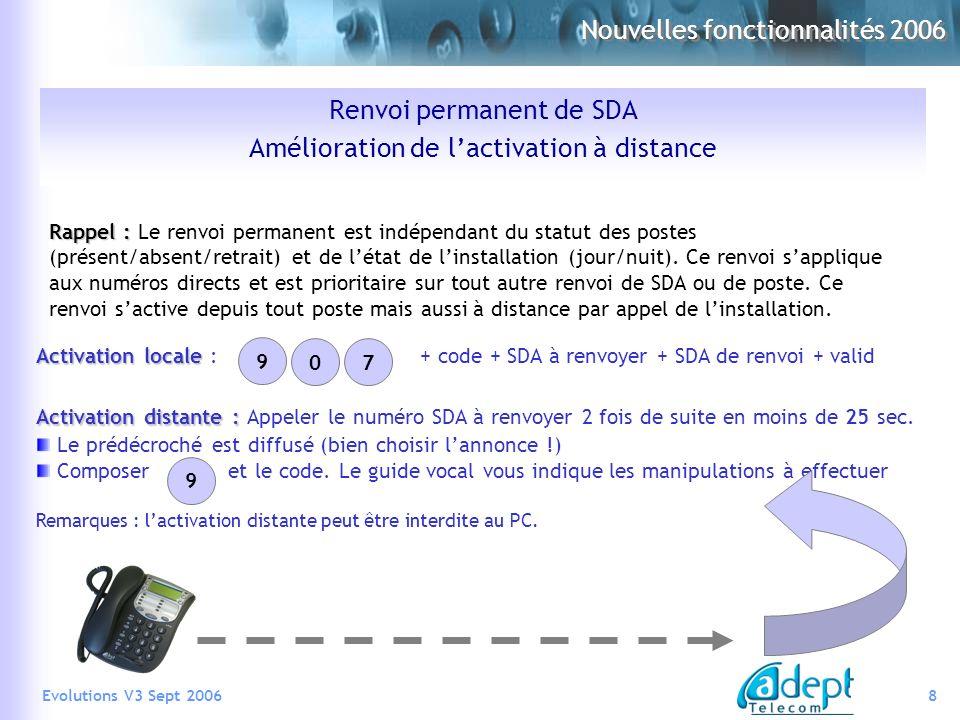 8Evolutions V3 Sept 2006 Renvoi permanent de SDA Amélioration de lactivation à distance Rappel : Rappel : Le renvoi permanent est indépendant du statut des postes (présent/absent/retrait) et de létat de linstallation (jour/nuit).