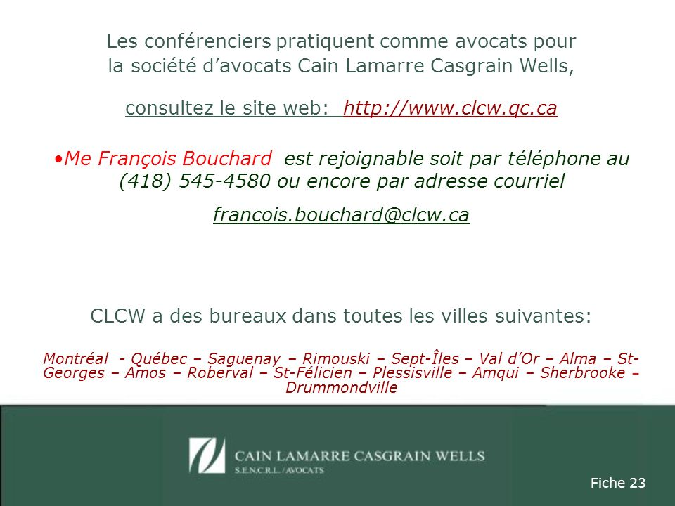 Les conférenciers pratiquent comme avocats pour la société davocats Cain Lamarre Casgrain Wells, consultez le site web: http://www.clcw.qc.ca Me François Bouchard est rejoignable soit par téléphone au (418) 545-4580 ou encore par adresse courriel francois.bouchard@clcw.ca CLCW a des bureaux dans toutes les villes suivantes: Montréal - Québec – Saguenay – Rimouski – Sept-Îles – Val dOr – Alma – St- Georges – Amos – Roberval – St-Félicien – Plessisville – Amqui – Sherbrooke – Drummondville Fiche 23
