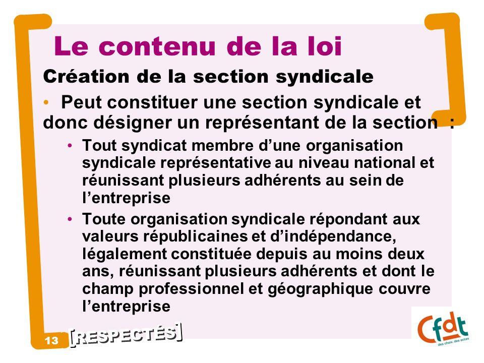 RESPECTÉS 13 Le contenu de la loi Création de la section syndicale Peut constituer une section syndicale et donc désigner un représentant de la sectio