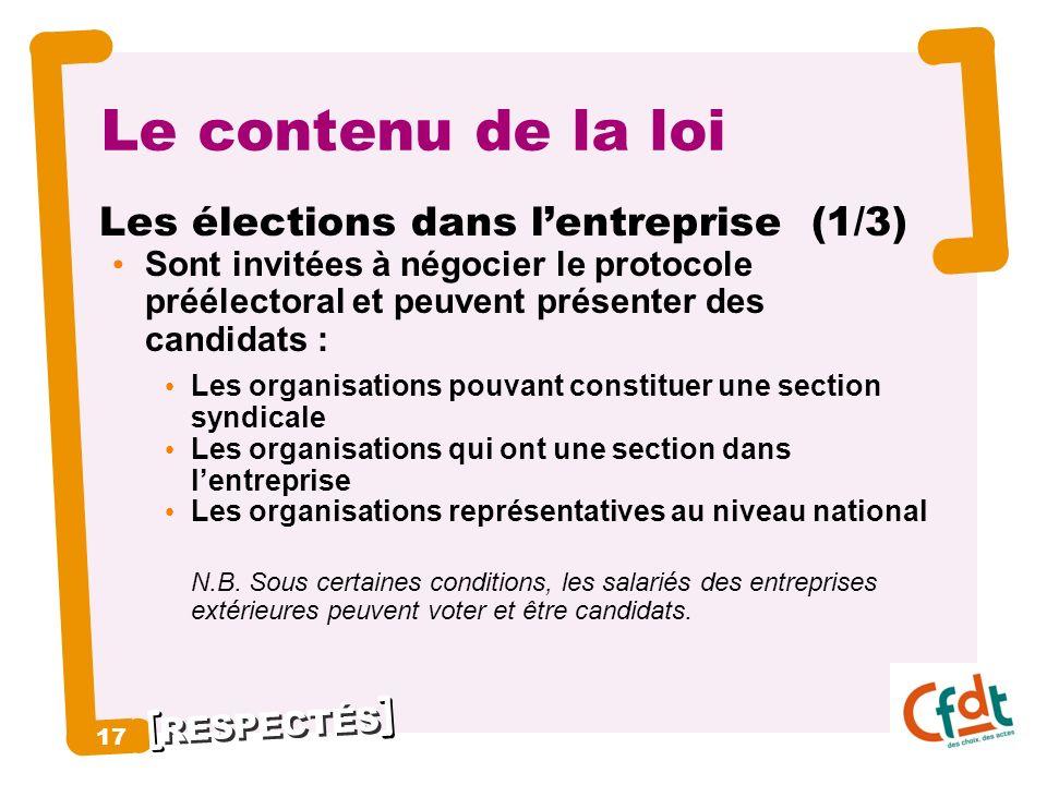 RESPECTÉS 17 Le contenu de la loi Les élections dans lentreprise (1/3) Sont invitées à négocier le protocole préélectoral et peuvent présenter des can