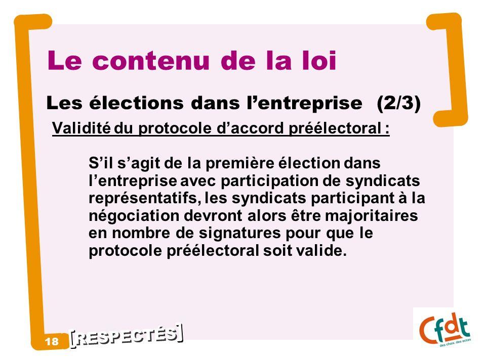 RESPECTÉS 18 Le contenu de la loi Les élections dans lentreprise (2/3) Validité du protocole daccord préélectoral : Sil sagit de la première élection