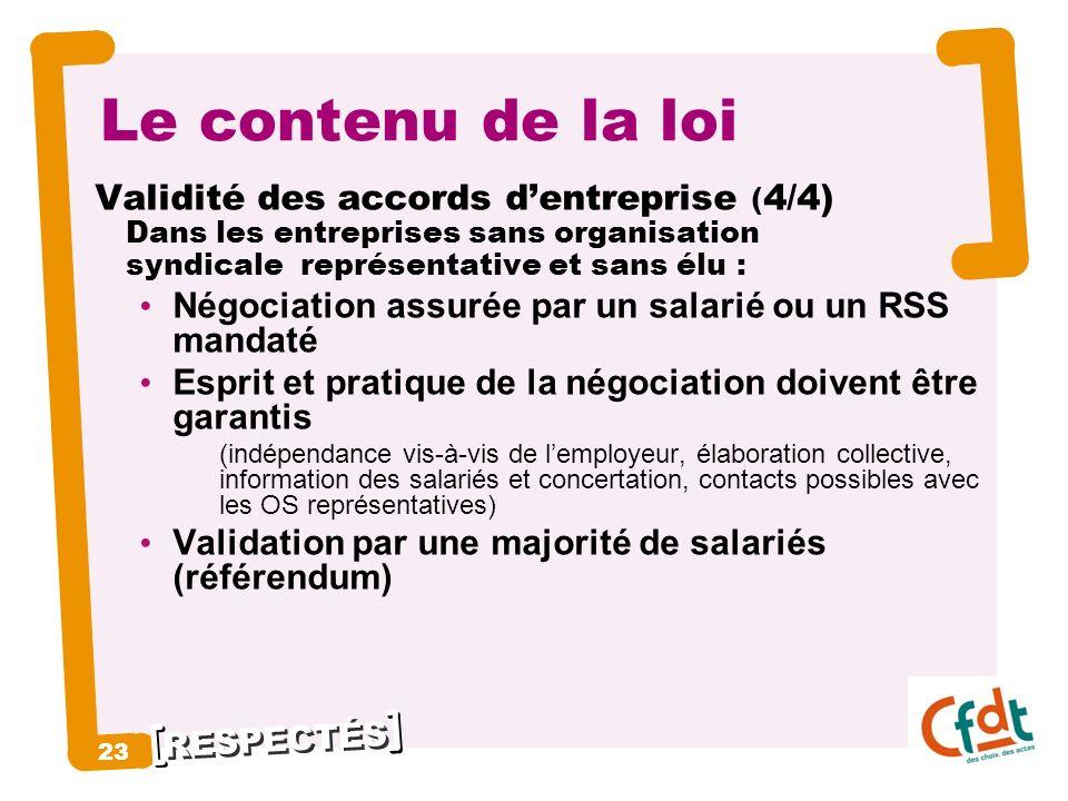 RESPECTÉS 23 Le contenu de la loi Validité des accords dentreprise ( 4/4) Dans les entreprises sans organisation syndicale représentative et sans élu