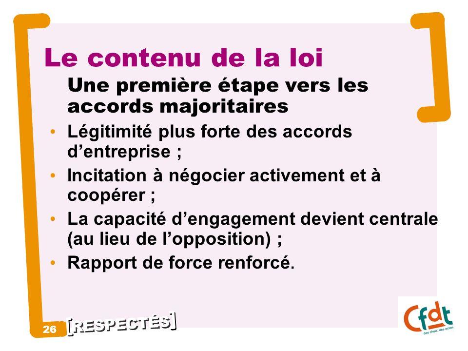 RESPECTÉS 26 Le contenu de la loi Une première étape vers les accords majoritaires Légitimité plus forte des accords dentreprise ; Incitation à négoci