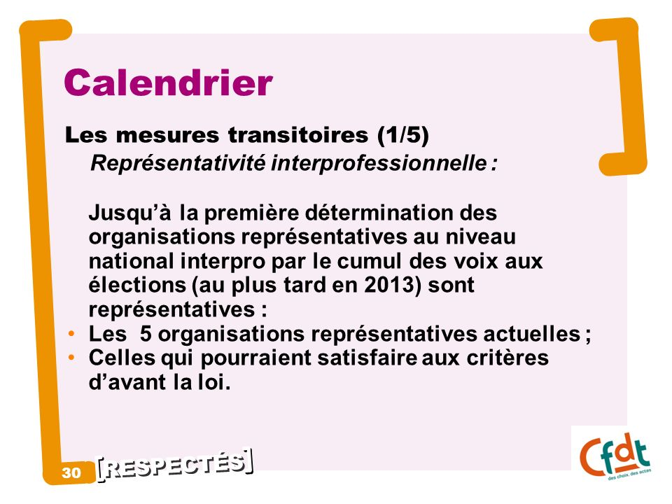 RESPECTÉS 30 Calendrier Les mesures transitoires (1/5) Représentativité interprofessionnelle : Jusquà la première détermination des organisations repr