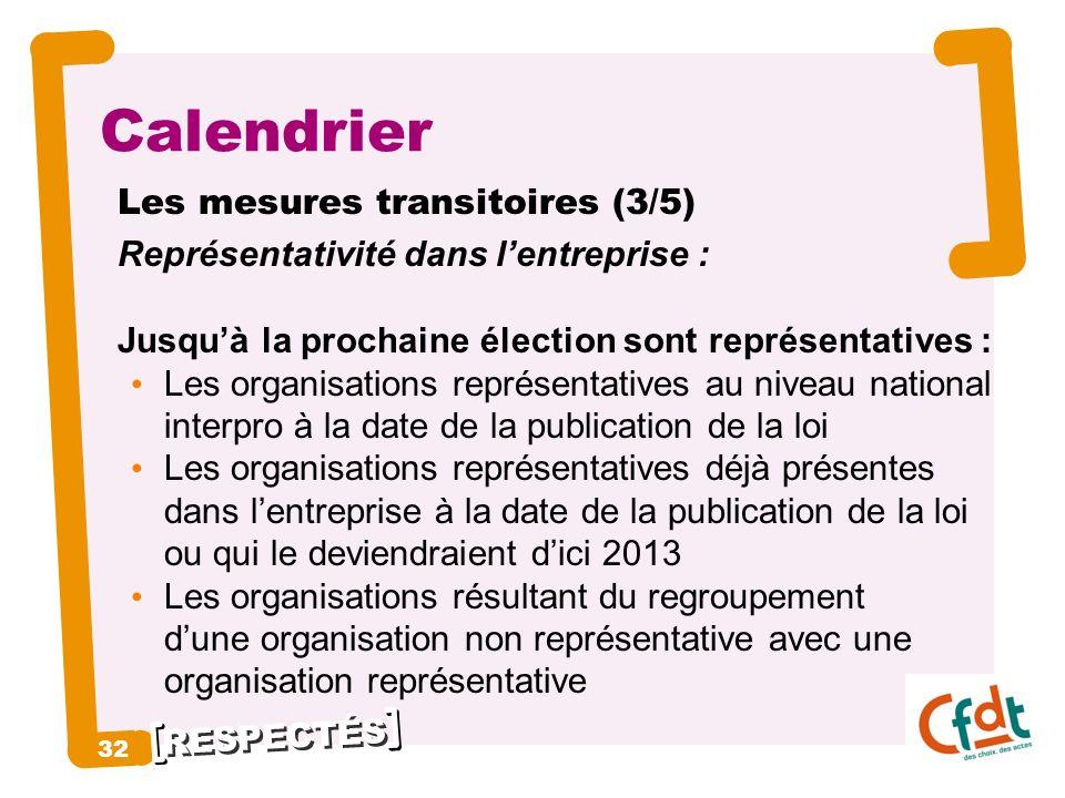 RESPECTÉS 32 Calendrier Les mesures transitoires (3/5) Représentativité dans lentreprise : Jusquà la prochaine élection sont représentatives : Les org