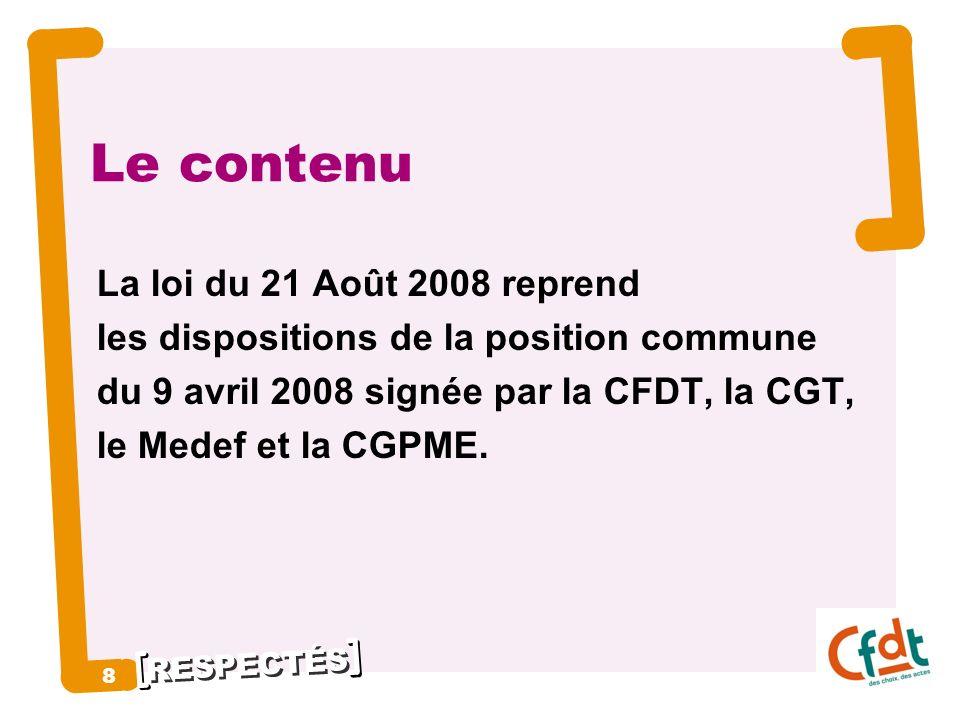 RESPECTÉS 8 8 Le contenu La loi du 21 Août 2008 reprend les dispositions de la position commune du 9 avril 2008 signée par la CFDT, la CGT, le Medef e