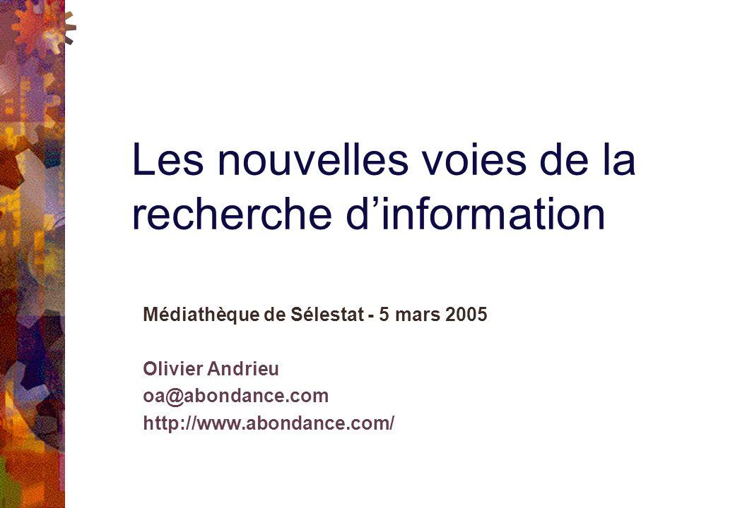 Médiathèque de Sélestat - 5 mars 2005 Olivier Andrieu oa@abondance.com http://www.abondance.com/ Les nouvelles voies de la recherche dinformation