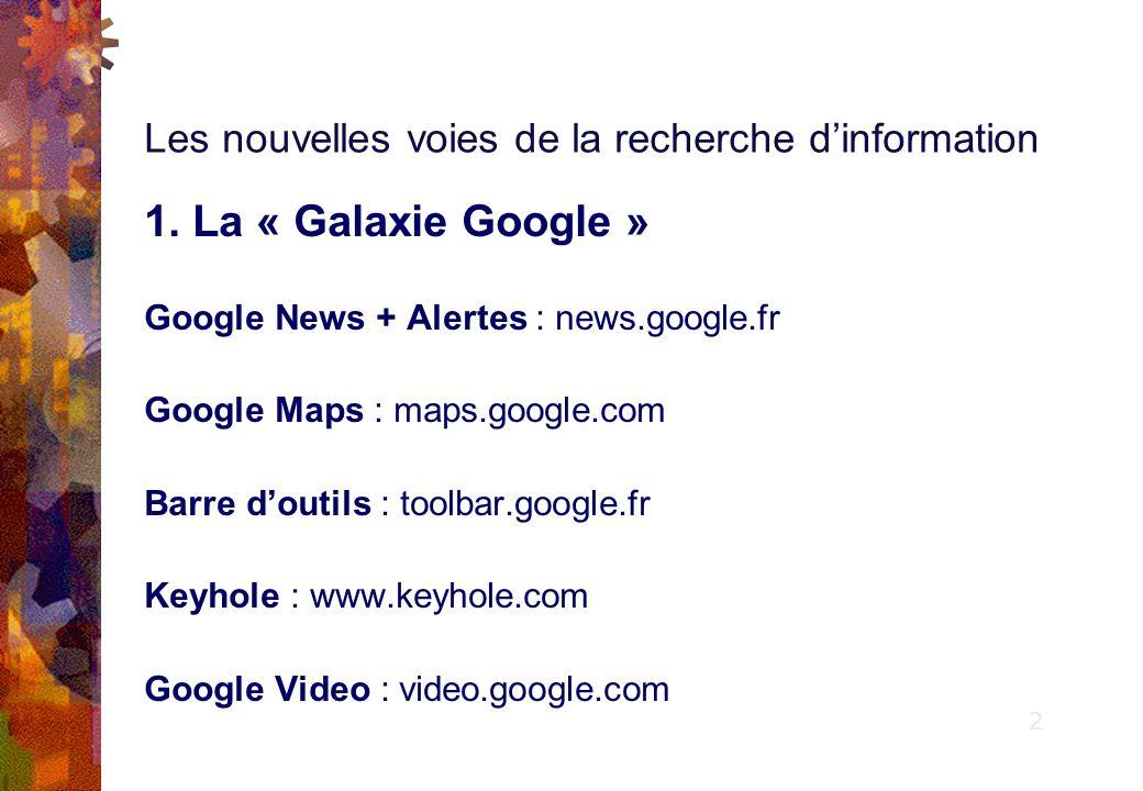 1. La « Galaxie Google » Google News + Alertes : news.google.fr Google Maps : maps.google.com Barre doutils : toolbar.google.fr Keyhole : www.keyhole.