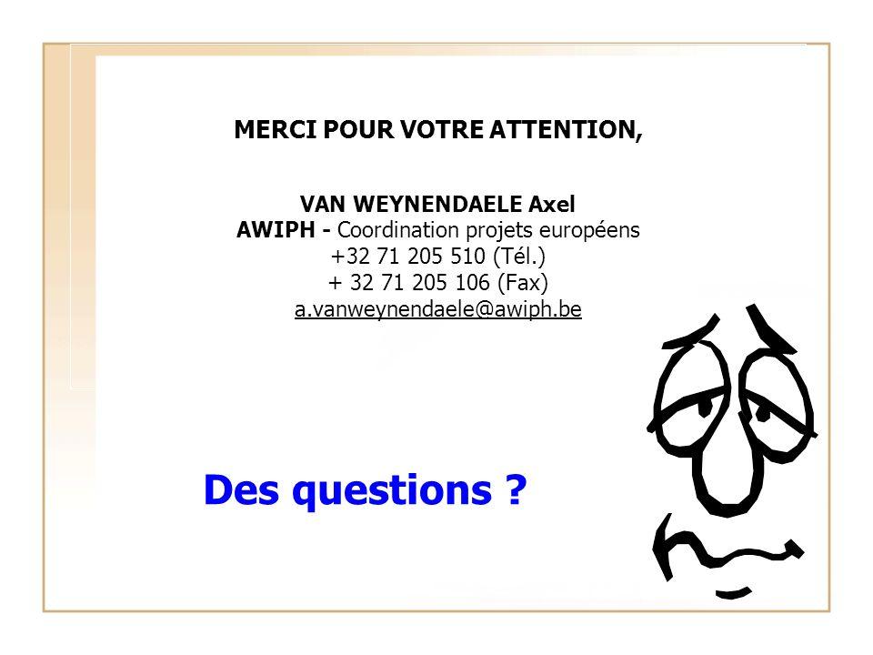 Des questions ? MERCI POUR VOTRE ATTENTION, VAN WEYNENDAELE Axel AWIPH - Coordination projets européens +32 71 205 510 (Tél.) + 32 71 205 106 (Fax) a.