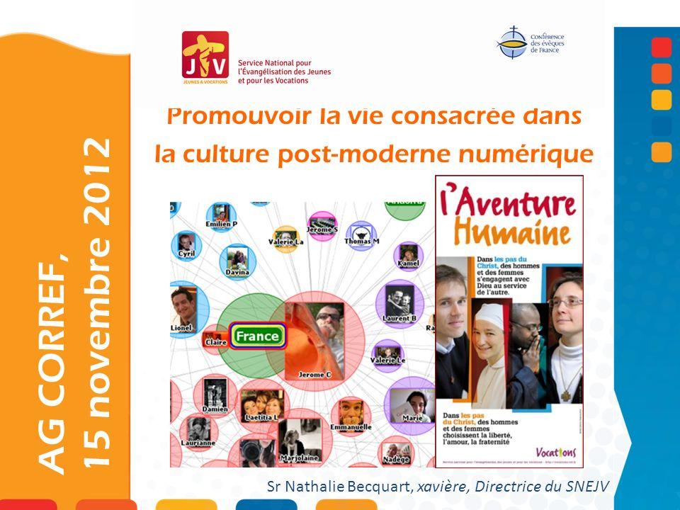 Promouvoir la vie consacrée dans la culture post-moderne numérique AG CORREF, 15 novembre 2012 Sr Nathalie Becquart, xavière, Directrice du SNEJV