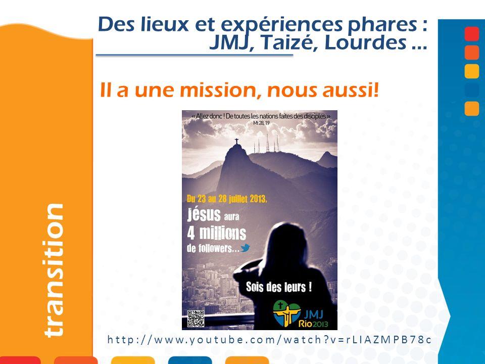 Il a une mission, nous aussi! transition http://www.youtube.com/watch?v=rLIAZMPB78c Des lieux et expériences phares : JMJ, Taizé, Lourdes …