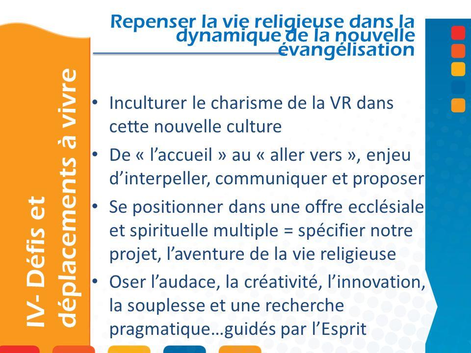 IV- Défis et déplacements à vivre Repenser la vie religieuse dans la dynamique de la nouvelle évangélisation Inculturer le charisme de la VR dans cett