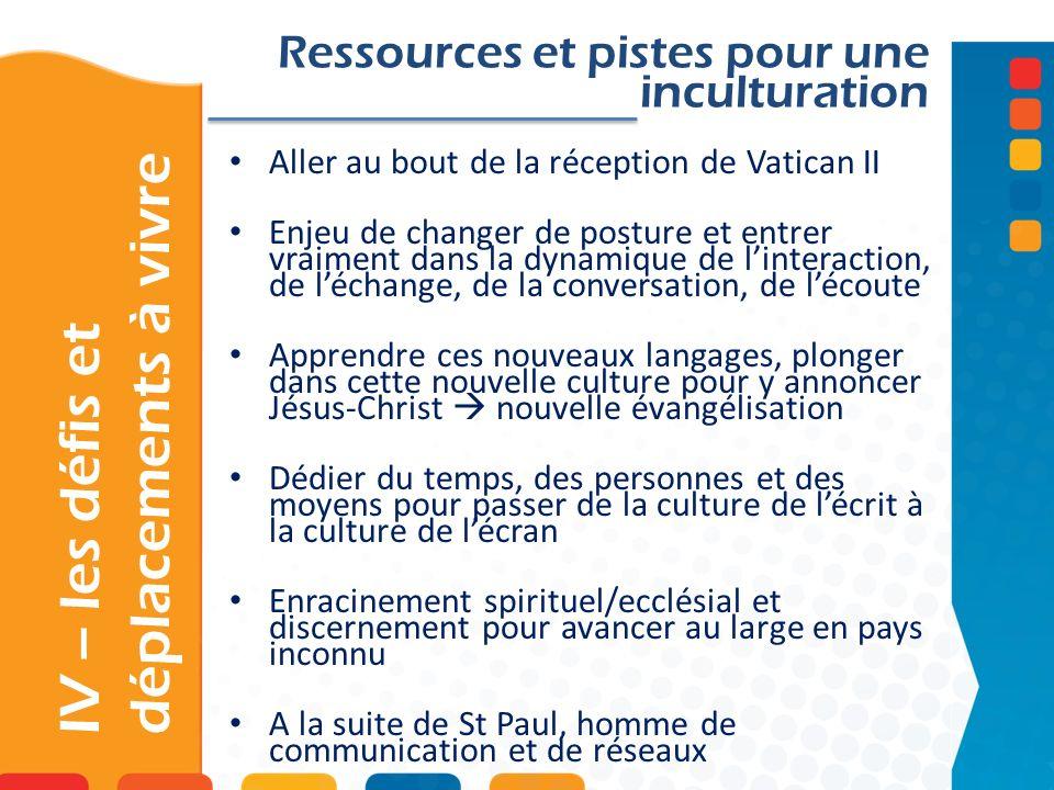 IV – les défis et déplacements à vivre Ressources et pistes pour une inculturation Aller au bout de la réception de Vatican II Enjeu de changer de pos