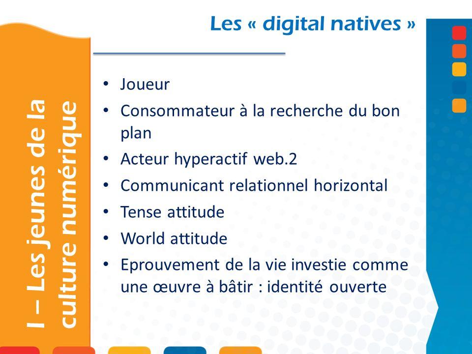 Les « digital natives » Joueur Consommateur à la recherche du bon plan Acteur hyperactif web.2 Communicant relationnel horizontal Tense attitude World