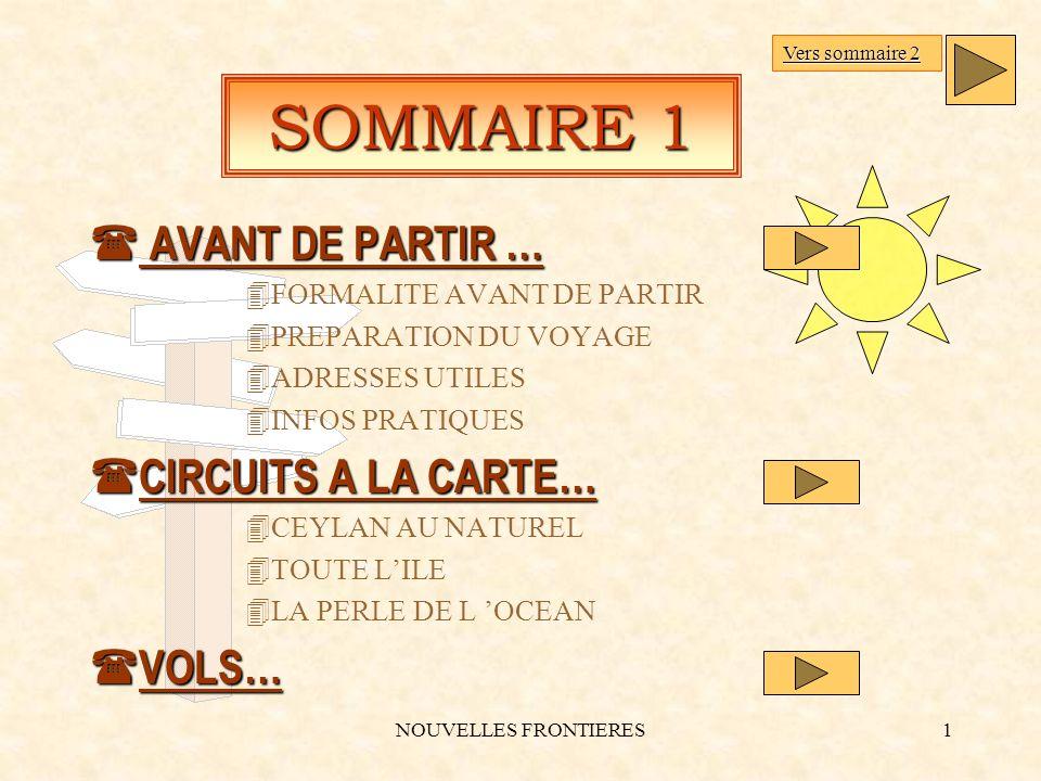 NOUVELLES FRONTIERES1 SOMMAIRE 1 ( AVANT DE PARTIR … 4FORMALITE AVANT DE PARTIR 4PREPARATION DU VOYAGE 4ADRESSES UTILES 4INFOS PRATIQUES ( CIRCUITS A LA CARTE… 4CEYLAN AU NATUREL 4TOUTE LILE 4LA PERLE DE L OCEAN ( VOLS… Vers sommaire 2