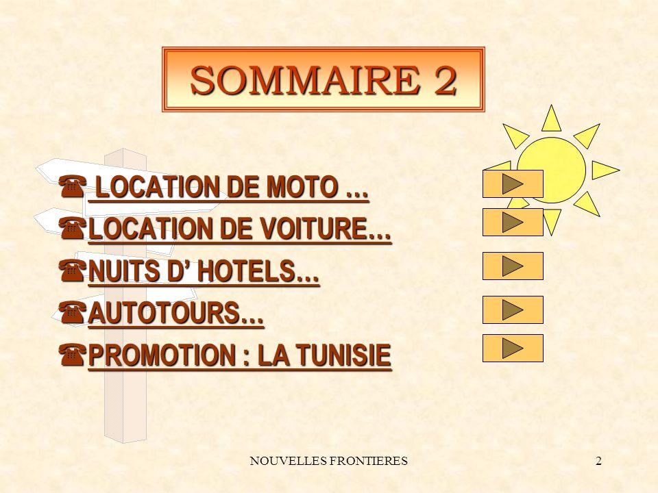 NOUVELLES FRONTIERES2 SOMMAIRE 2 ( LOCATION DE MOTO … ( LOCATION DE VOITURE… ( NUITS D HOTELS… ( AUTOTOURS… ( PROMOTION : LA TUNISIE