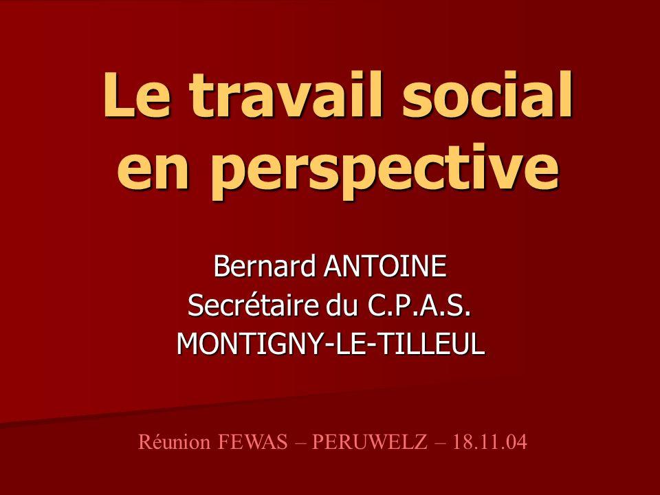 Le travail social en perspective Bernard ANTOINE Secrétaire du C.P.A.S. MONTIGNY-LE-TILLEUL Réunion FEWAS – PERUWELZ – 18.11.04