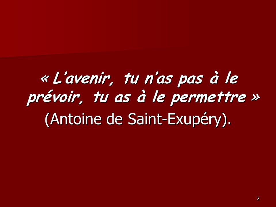 2 « Lavenir, tu nas pas à le prévoir, tu as à le permettre » (Antoine de Saint-Exupéry).