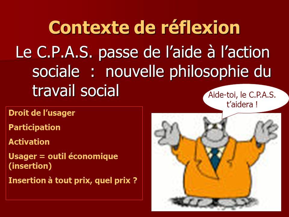 3 Contexte de réflexion Le C.P.A.S. passe de laide à laction sociale : nouvelle philosophie du travail social Aide-toi, le C.P.A.S. taidera ! Droit de