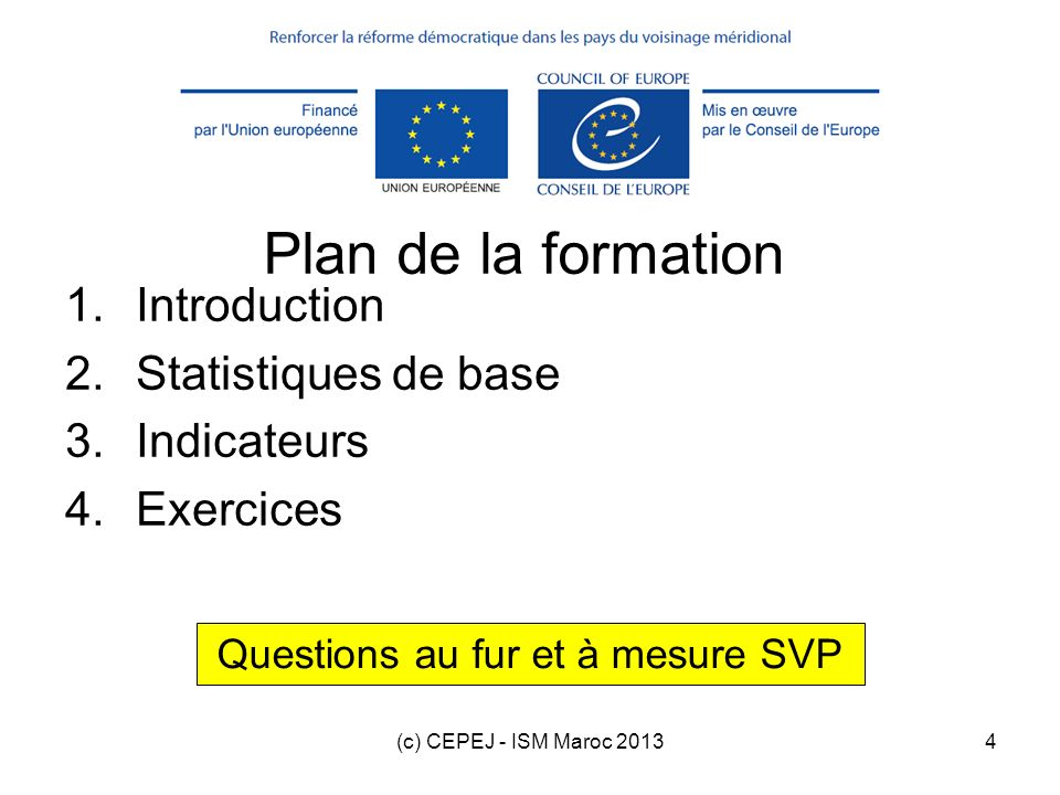 (c) CEPEJ - ISM Maroc 20134 Plan de la formation 1.Introduction 2.Statistiques de base 3.Indicateurs 4.Exercices Questions au fur et à mesure SVP