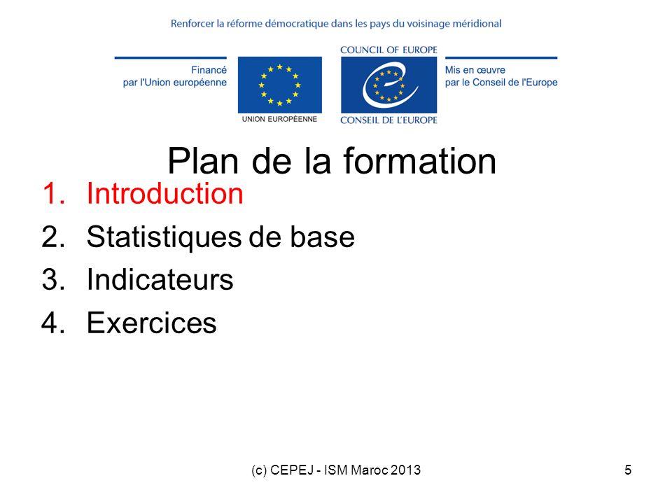 (c) CEPEJ - ISM Maroc 201316 Plan de la formation 1.Introduction 2.Statistiques de base 3.Indicateurs 4.Exercices