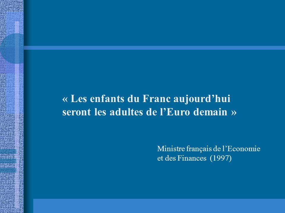 « Les enfants du Franc aujourdhui seront les adultes de lEuro demain » Ministre français de lEconomie et des Finances (1997)
