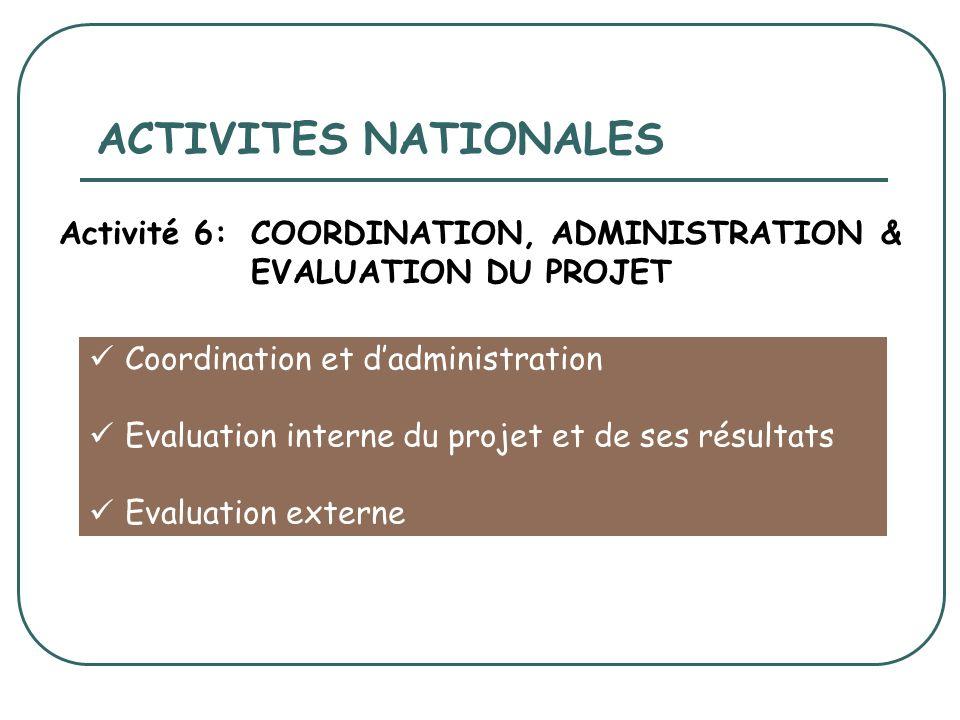 Coordination et dadministration Evaluation interne du projet et de ses résultats Evaluation externe ACTIVITES NATIONALES Activité 6:COORDINATION, ADMINISTRATION & EVALUATION DU PROJET
