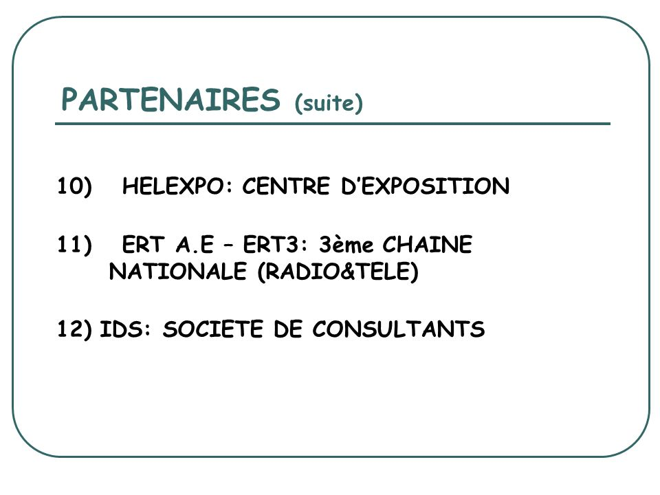 PARTENAIRES (suite) 10) HELEXPO: CENTRE DEXPOSITION 11) ERT A.E – ERT3: 3ème CHAINE NATIONALE (RADIO&TELE) 12) IDS: SOCIETE DE CONSULTANTS