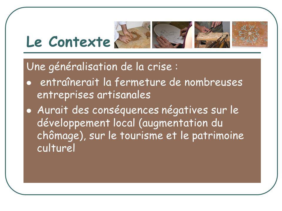 Le Contexte Une généralisation de la crise : entraînerait la fermeture de nombreuses entreprises artisanales Aurait des conséquences négatives sur le développement local (augmentation du chômage), sur le tourisme et le patrimoine culturel