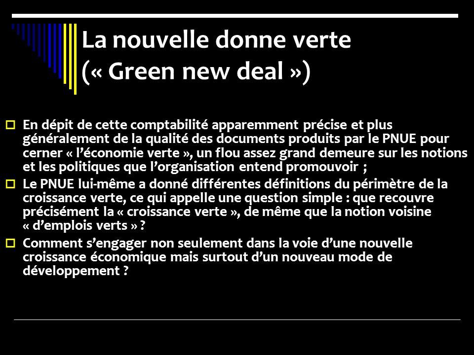La nouvelle donne verte (« Green new deal ») En dépit de cette comptabilité apparemment précise et plus généralement de la qualité des documents produits par le PNUE pour cerner « léconomie verte », un flou assez grand demeure sur les notions et les politiques que lorganisation entend promouvoir ; Le PNUE lui-même a donné différentes définitions du périmètre de la croissance verte, ce qui appelle une question simple : que recouvre précisément la « croissance verte », de même que la notion voisine « demplois verts » .