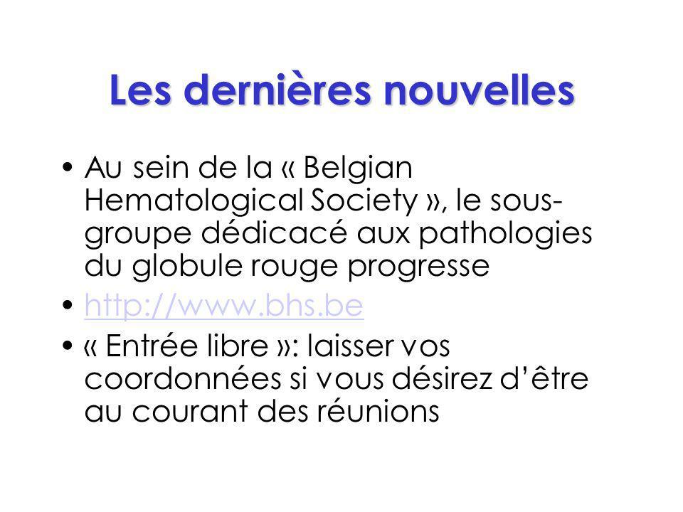 Les dernières nouvelles Au sein de la « Belgian Hematological Society », le sous- groupe dédicacé aux pathologies du globule rouge progresse http://www.bhs.be « Entrée libre »: laisser vos coordonnées si vous désirez dêtre au courant des réunions
