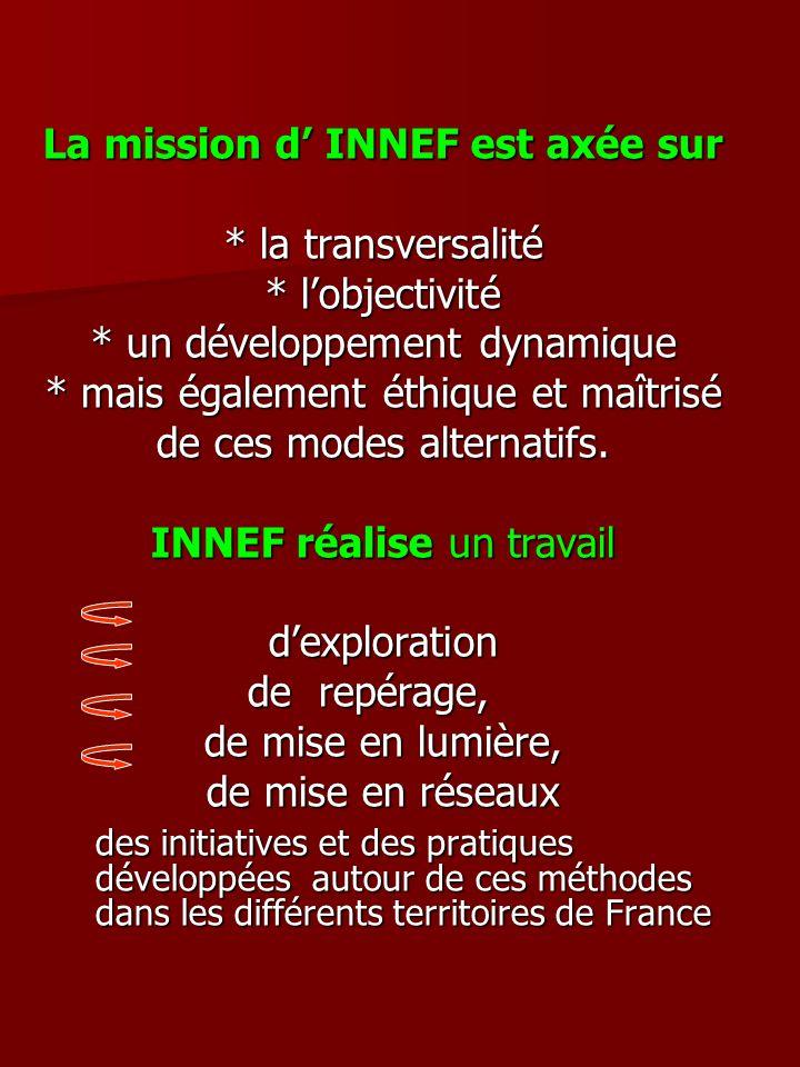 La mission d INNEF est axée sur * la transversalité * lobjectivité * un développement dynamique * mais également éthique et maîtrisé de ces modes alternatifs.