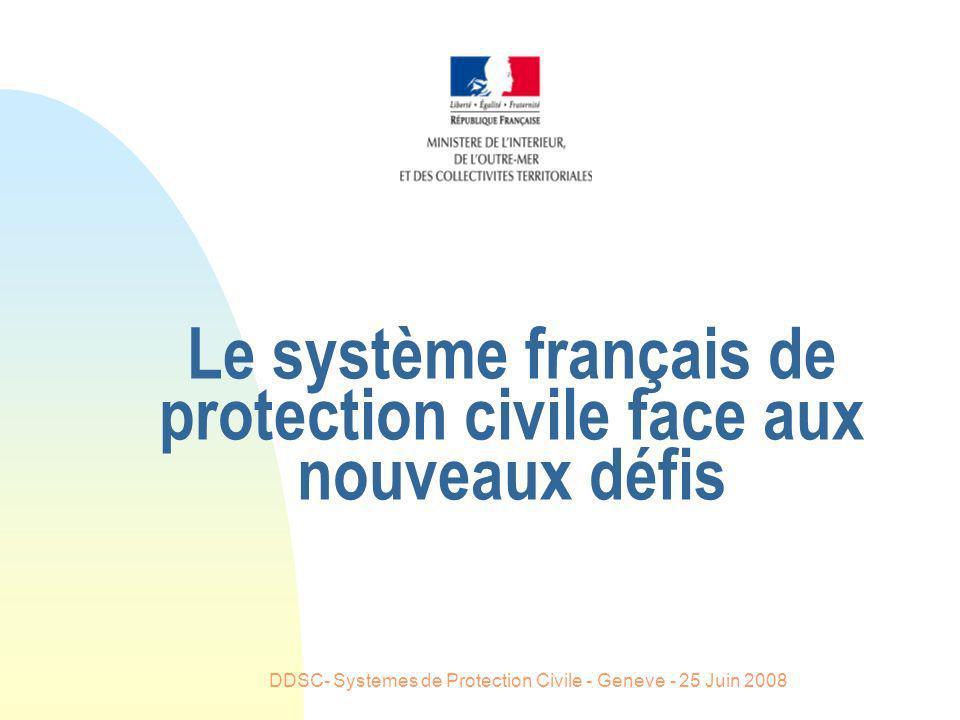 DDSC- Systemes de Protection Civile - Geneve - 25 Juin 2008 Le système français de protection civile face aux nouveaux défis